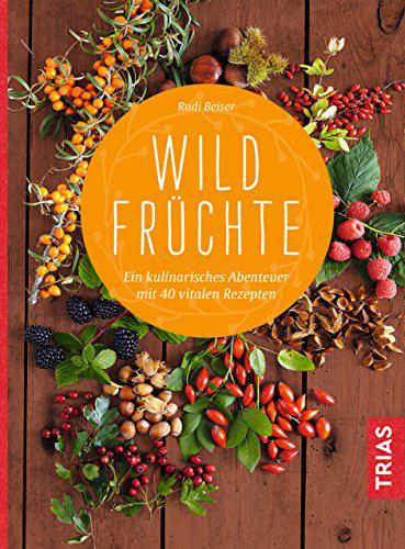Wildfrüchte Ein kulinarisches Abenteuer mit 40 vitalen Rezepten