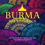 Burma entdecken: Rezepte und Reiseimpressionen aus dem Land der goldenen Pagoden